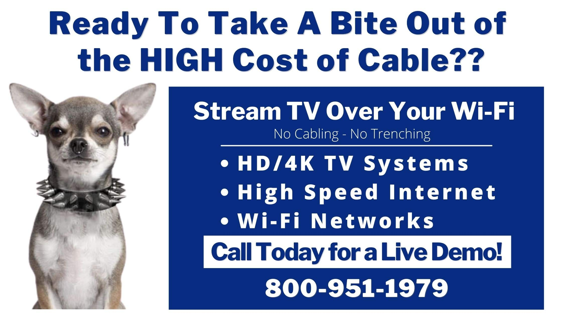 Ready to take a bit out the hugh cost of cable - Stream TV over Your Wi-Fi - HD TV Systems, High Speed Internet, Wifi Networks, Call 800-951-1979 for a Live Demo